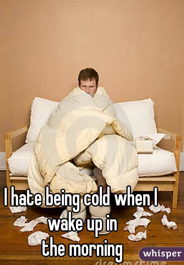 I hate being cold when I wake up in  the morning