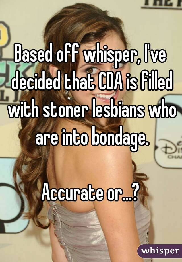 Based off whisper, I've decided that CDA is filled with stoner lesbians who are into bondage.  Accurate or...?