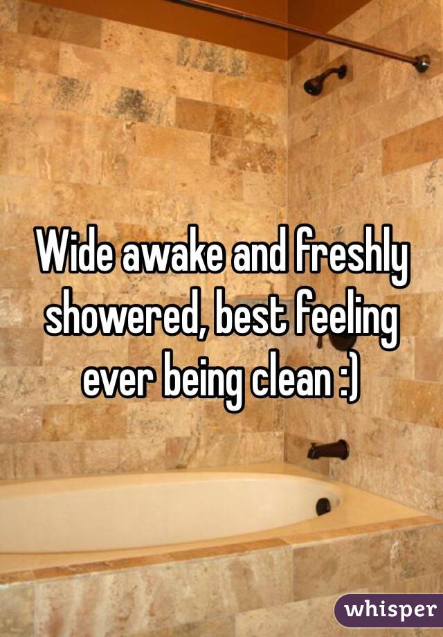Wide awake and freshly showered, best feeling ever being clean :)