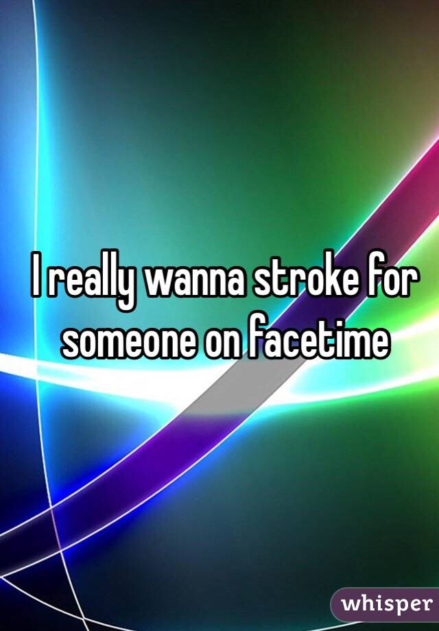 I really wanna stroke for someone on facetime