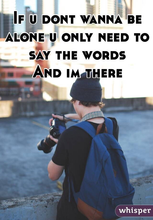 If u dont wanna be alone u only need to say the words And im there