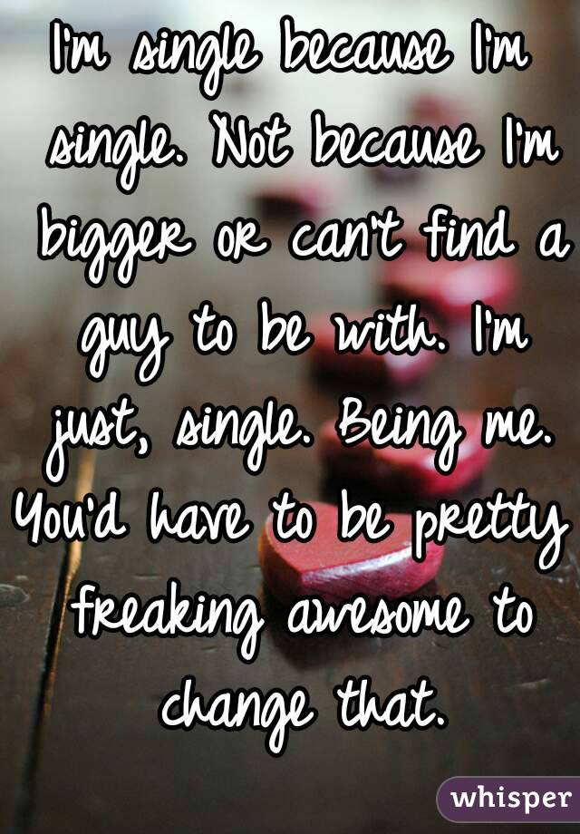 I'm single because I'm single. Not because I'm bigger or can't find a guy to be with. I'm just, single. Being me. You'd have to be pretty freaking awesome to change that.