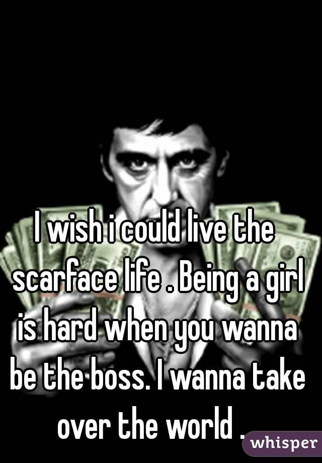 I wish i could live the scarface life . Being a girl is hard when you wanna be the boss. I wanna take over the world .