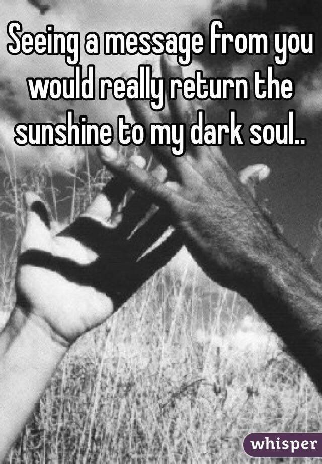 Seeing a message from you would really return the sunshine to my dark soul..