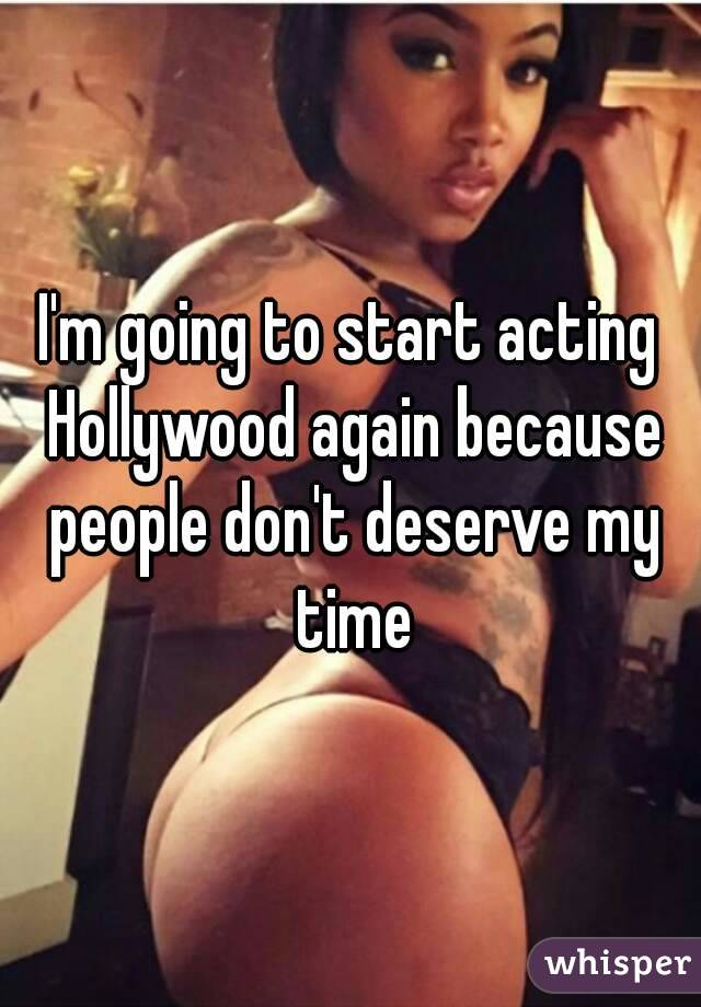 I'm going to start acting Hollywood again because people don't deserve my time