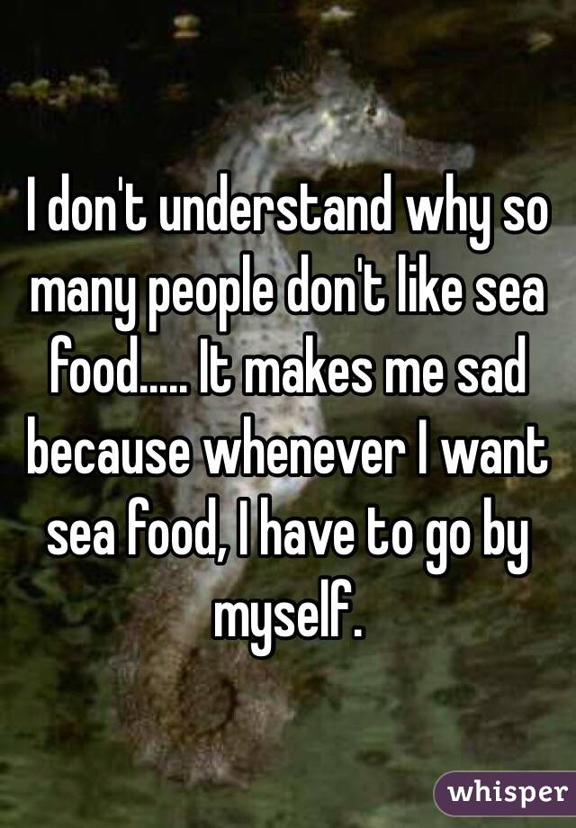 I don't understand why so many people don't like sea food..... It makes me sad because whenever I want sea food, I have to go by myself.