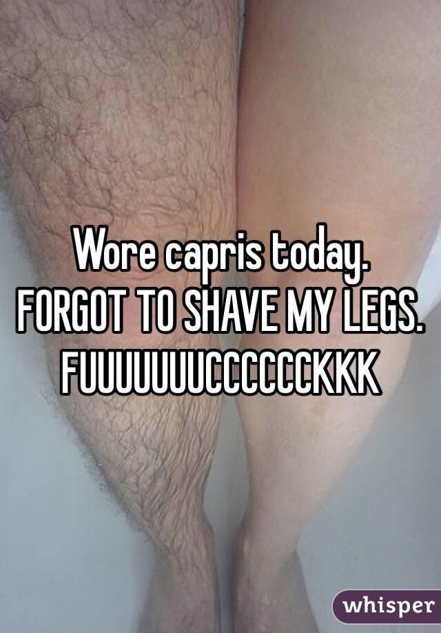Wore capris today.  FORGOT TO SHAVE MY LEGS. FUUUUUUUCCCCCCKKK