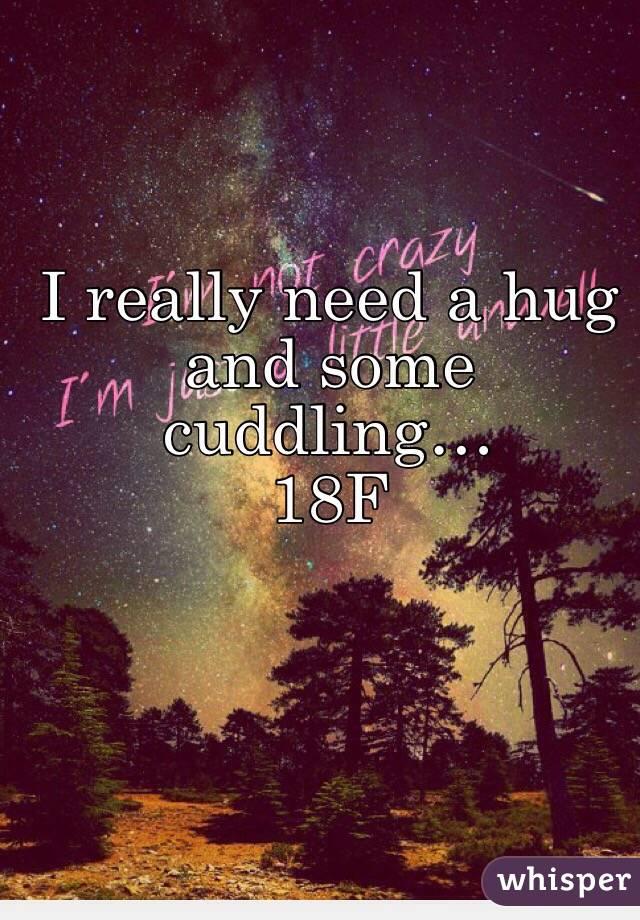 I really need a hug and some cuddling… 18F