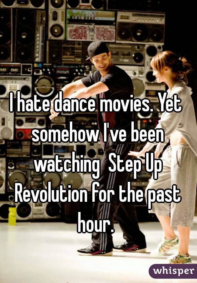 I hate dance movies. Yet somehow I've been watching  Step Up Revolution for the past hour.