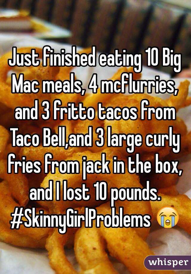 Just finished eating 10 Big Mac meals, 4 mcflurries, and 3 fritto tacos from Taco Bell,and 3 large curly fries from jack in the box, and I lost 10 pounds. #SkinnyGirlProblems 😭