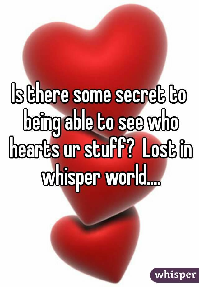 Is there some secret to being able to see who hearts ur stuff?  Lost in whisper world....