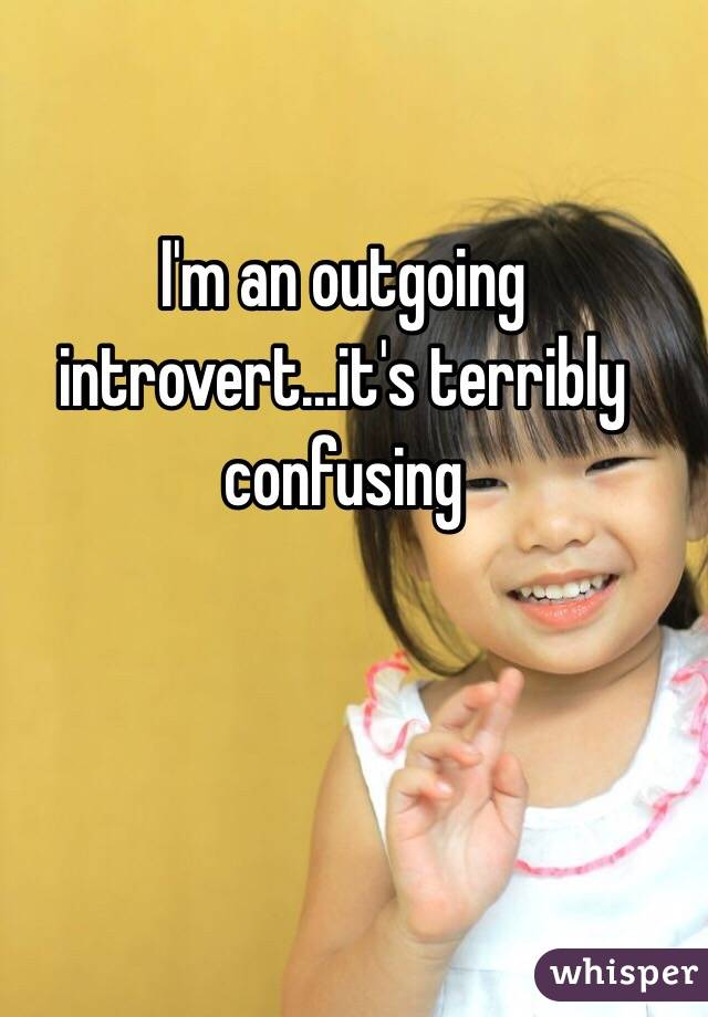 I'm an outgoing introvert...it's terribly confusing