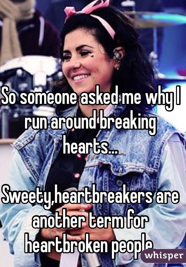 So someone asked me why I run around breaking hearts...  Sweety,heartbreakers are another term for heartbroken people.