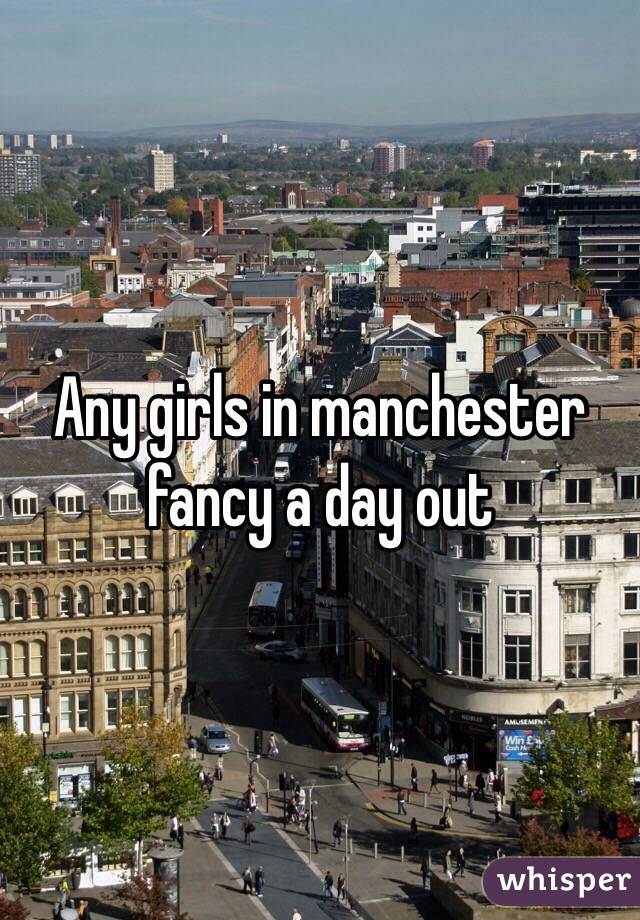 Any girls in manchester fancy a day out