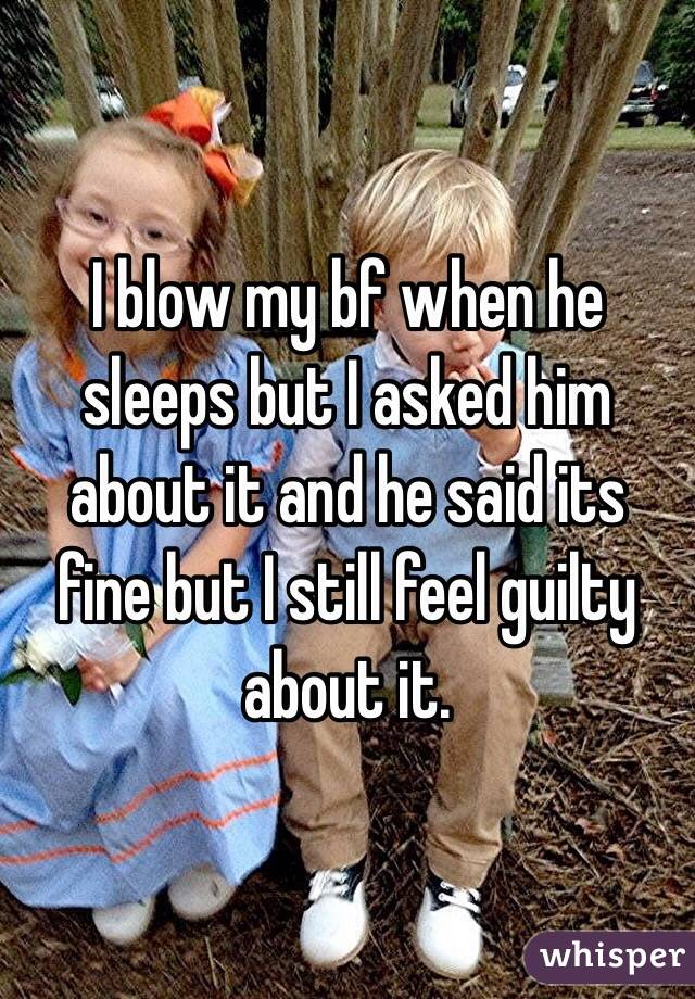 I blow my bf when he sleeps but I asked him about it and he said its fine but I still feel guilty about it.