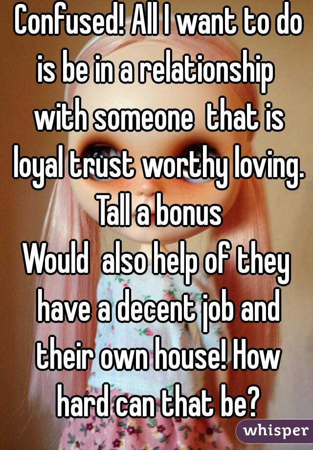 Confused! All I want to do is be in a relationship  with someone  that is loyal trust worthy loving. Tall a bonus Would  also help of they have a decent job and their own house! How hard can that be?
