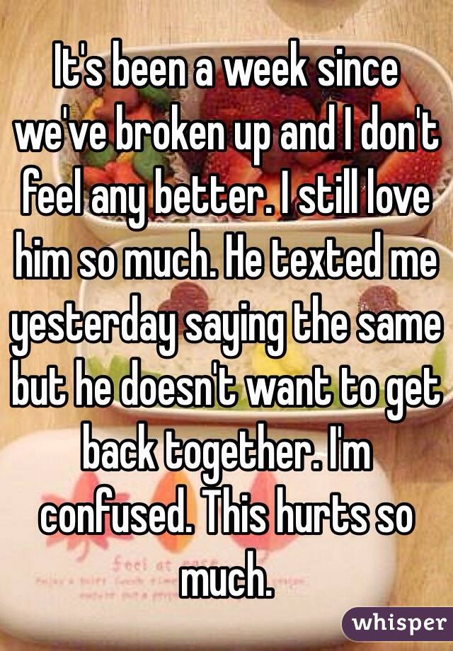It's been a week since we've broken up and I don't feel any better. I still love him so much. He texted me yesterday saying the same but he doesn't want to get back together. I'm confused. This hurts so much.