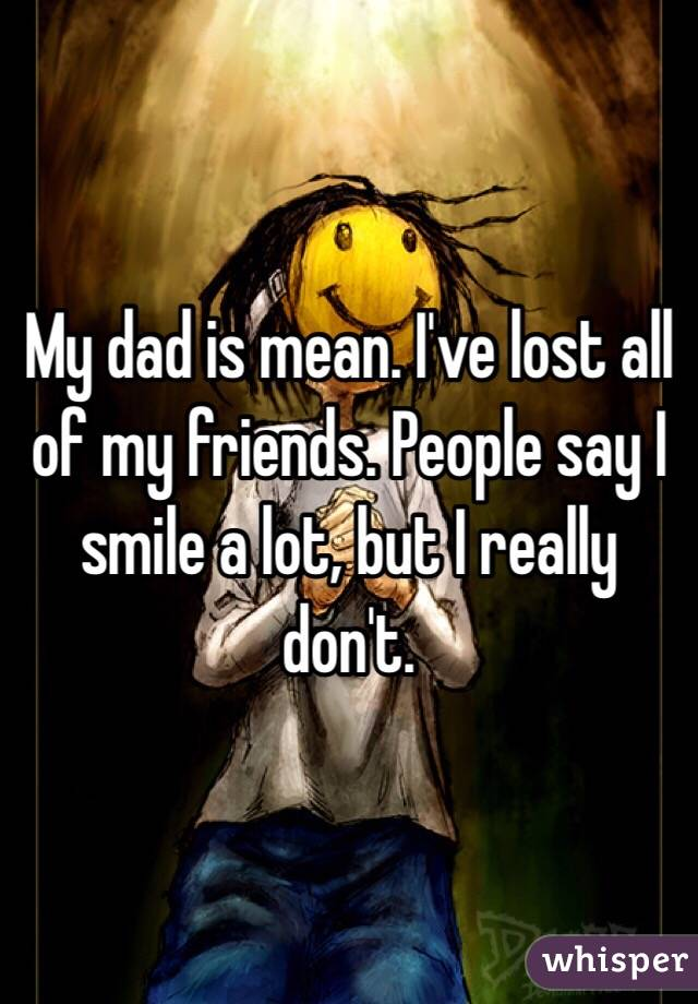 My dad is mean. I've lost all of my friends. People say I smile a lot, but I really don't.