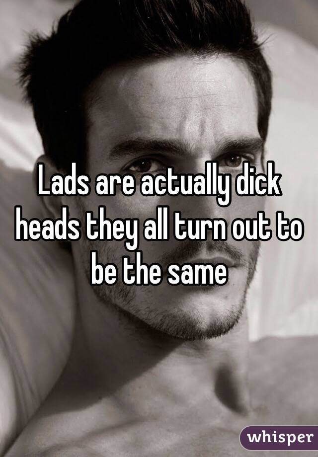 Lads are actually dick heads they all turn out to be the same