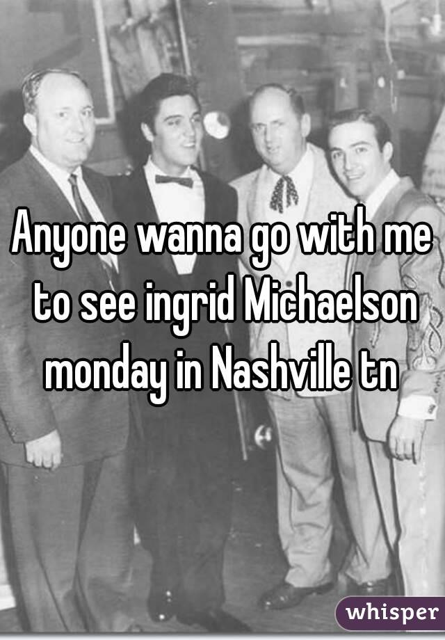 Anyone wanna go with me to see ingrid Michaelson monday in Nashville tn