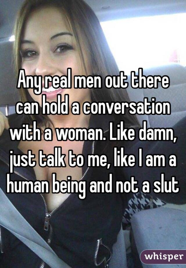 Any real men out there can hold a conversation with a woman. Like damn, just talk to me, like I am a human being and not a slut