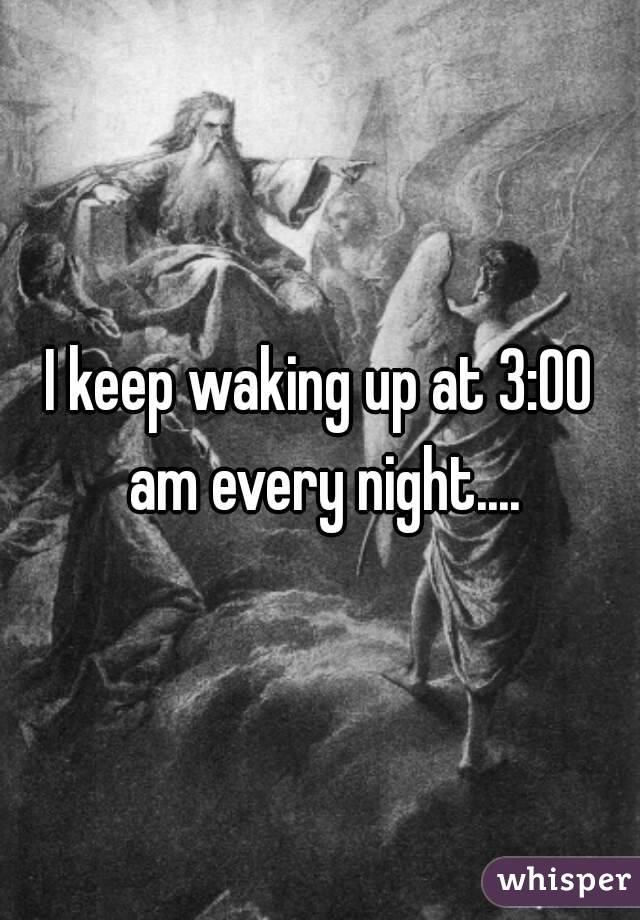 I keep waking up at 3:00 am every night....