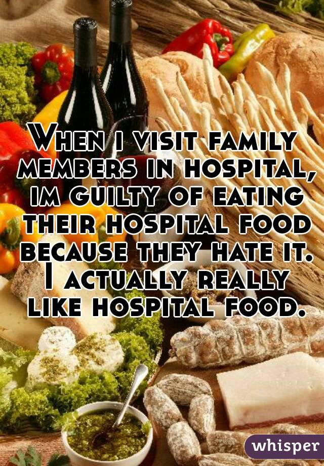 When i visit family members in hospital, im guilty of eating their hospital food because they hate it. I actually really like hospital food.