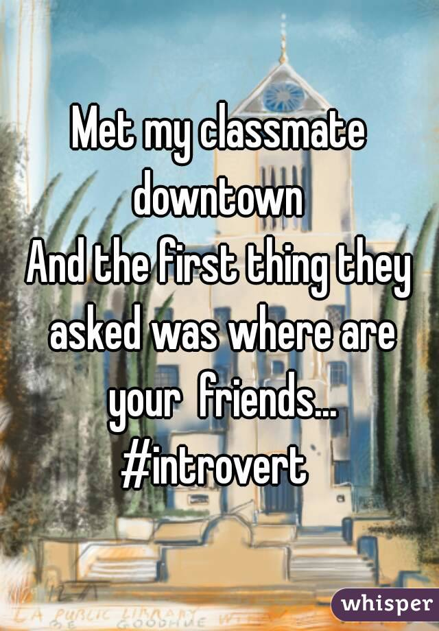 Met my classmate downtown  And the first thing they asked was where are your  friends... #introvert