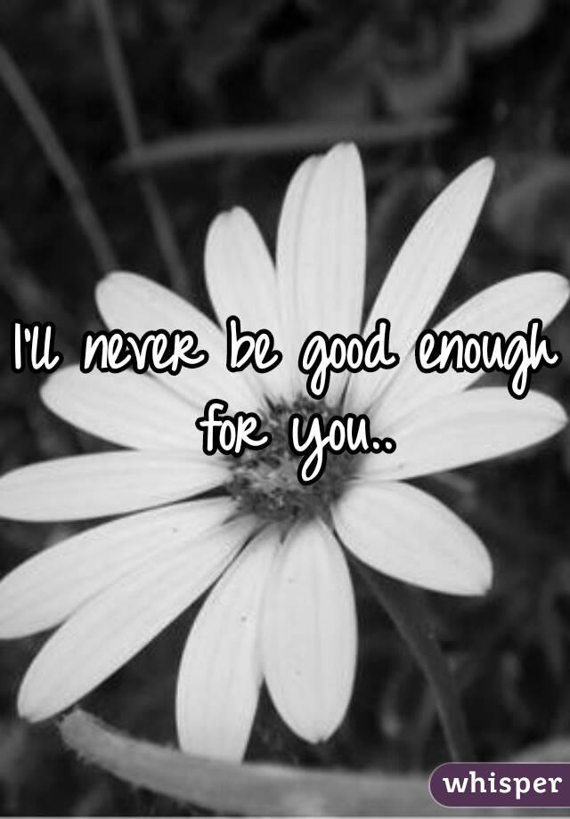 I'll never be good enough for you..