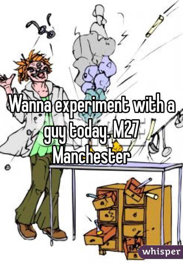 Wanna experiment with a guy today. M27 Manchester