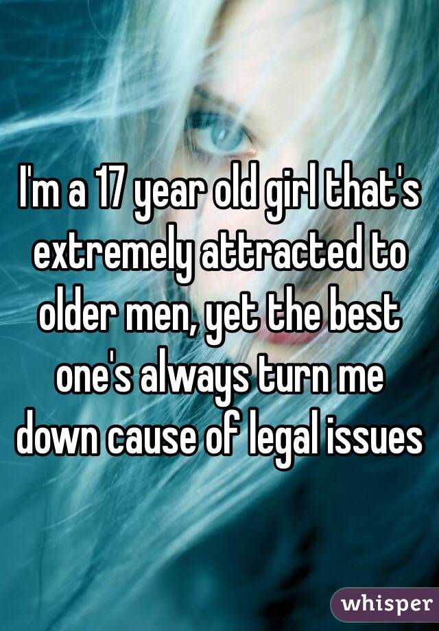 I'm a 17 year old girl that's extremely attracted to older men, yet the best one's always turn me down cause of legal issues