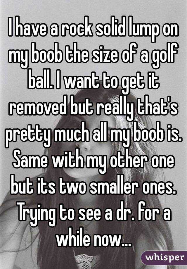 I have a rock solid lump on my boob the size of a golf ball. I want to get it removed but really that's pretty much all my boob is. Same with my other one but its two smaller ones. Trying to see a dr. for a while now...