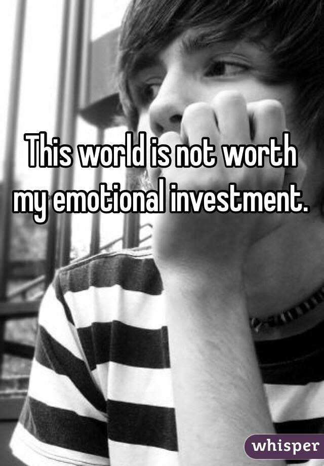 This world is not worth my emotional investment.