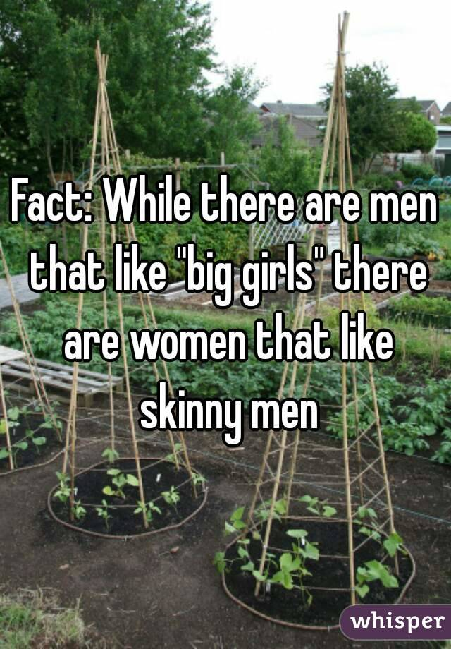 "Fact: While there are men that like ""big girls"" there are women that like skinny men"