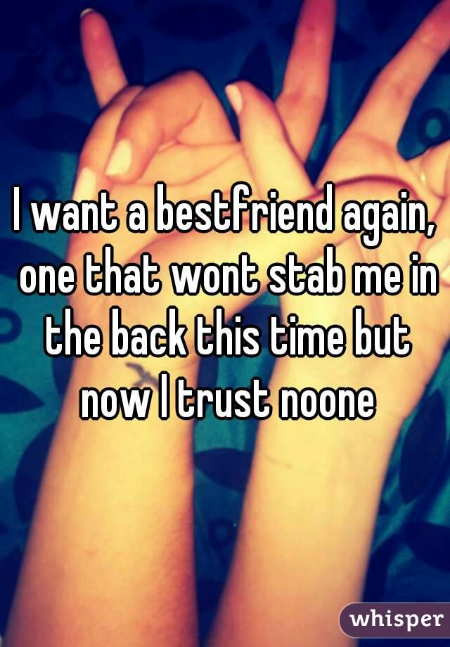 I want a bestfriend again, one that wont stab me in the back this time but now I trust noone