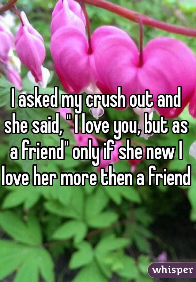 """I asked my crush out and she said, """" I love you, but as a friend"""" only if she new I love her more then a friend"""