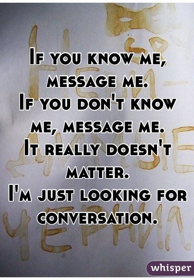 If you know me, message me. If you don't know me, message me. It really doesn't matter. I'm just looking for conversation.