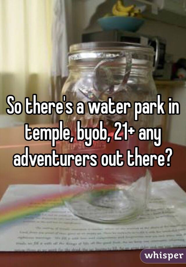 So there's a water park in temple, byob, 21+ any adventurers out there?