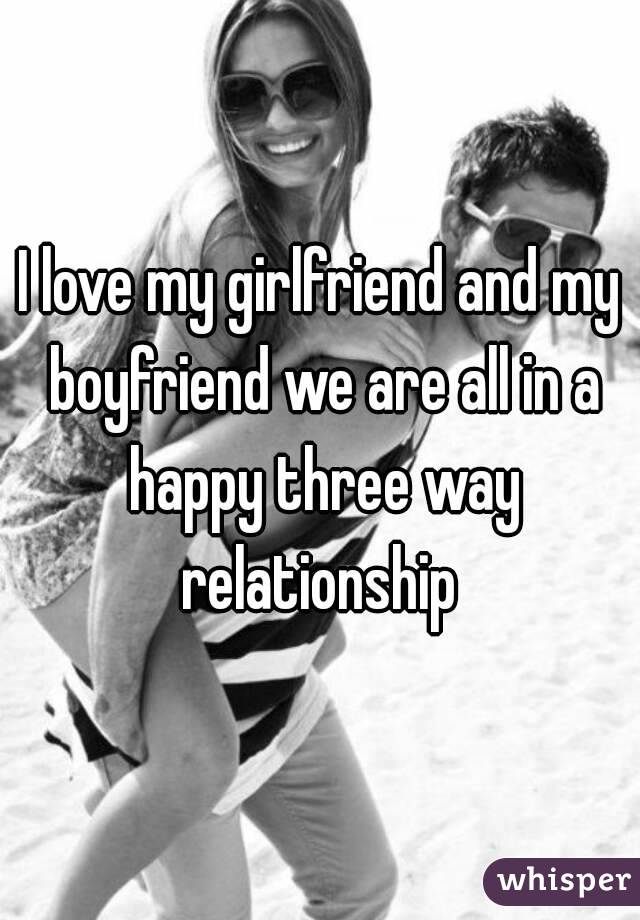 I love my girlfriend and my boyfriend we are all in a happy three way relationship