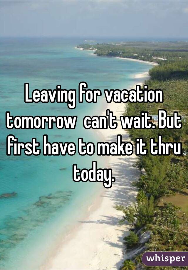 Leaving for vacation tomorrow  can't wait. But first have to make it thru today.