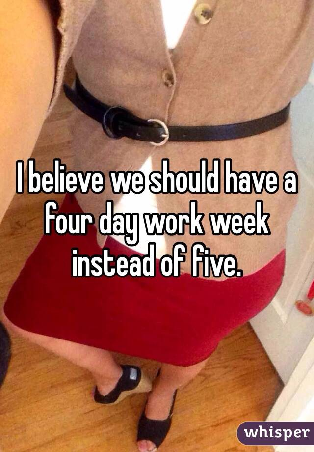 I believe we should have a four day work week instead of five.