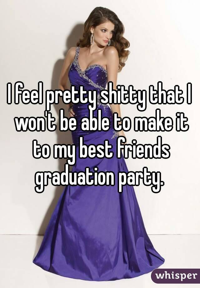 I feel pretty shitty that I won't be able to make it to my best friends graduation party.