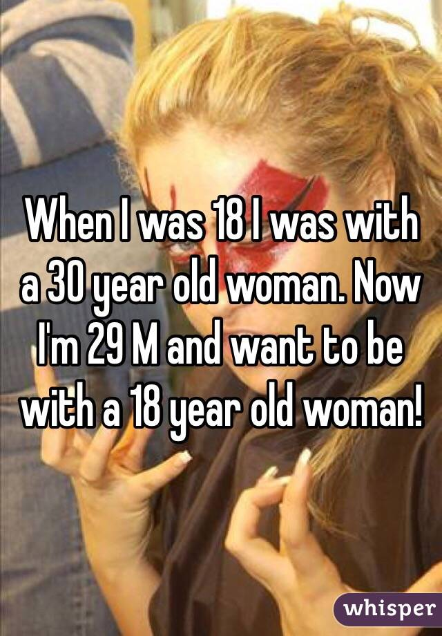 When I was 18 I was with a 30 year old woman. Now I'm 29 M and want to be with a 18 year old woman!
