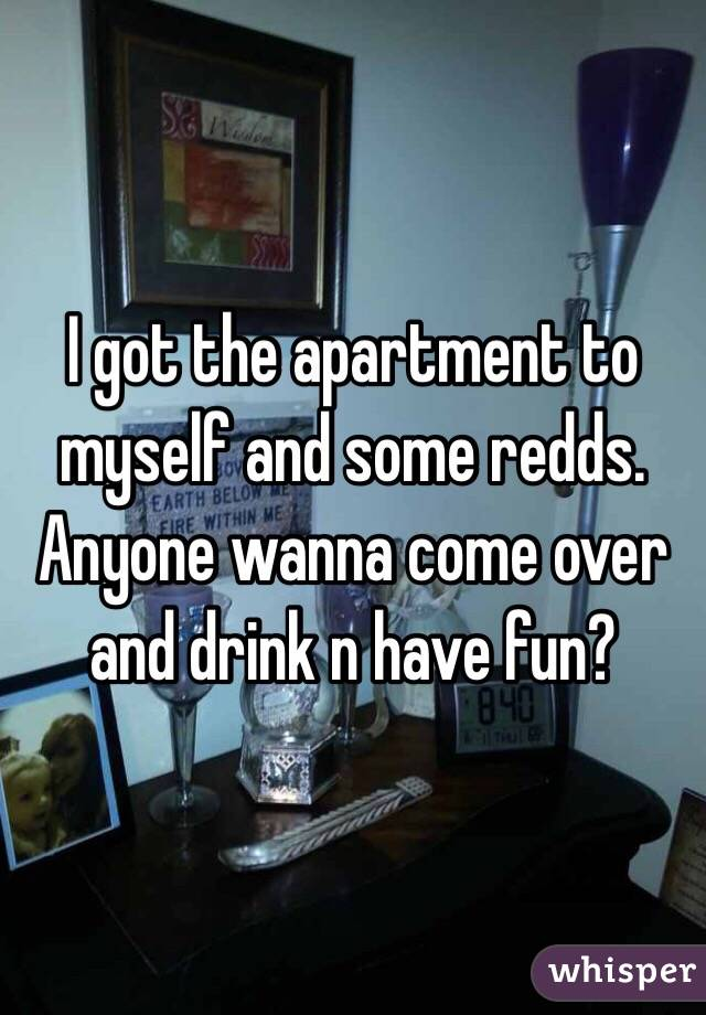 I got the apartment to myself and some redds.  Anyone wanna come over and drink n have fun?