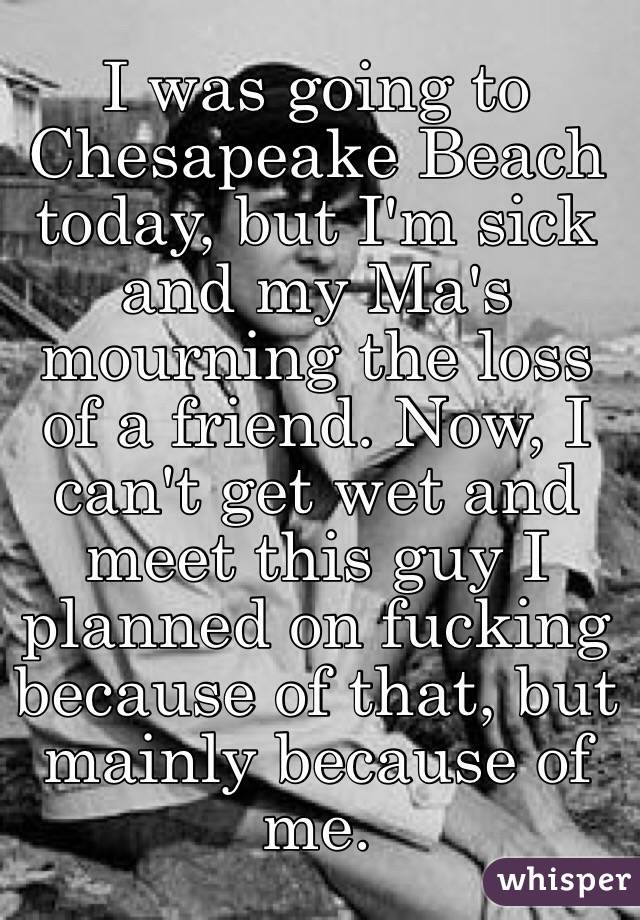 I was going to Chesapeake Beach today, but I'm sick and my Ma's mourning the loss of a friend. Now, I can't get wet and meet this guy I planned on fucking because of that, but mainly because of me.