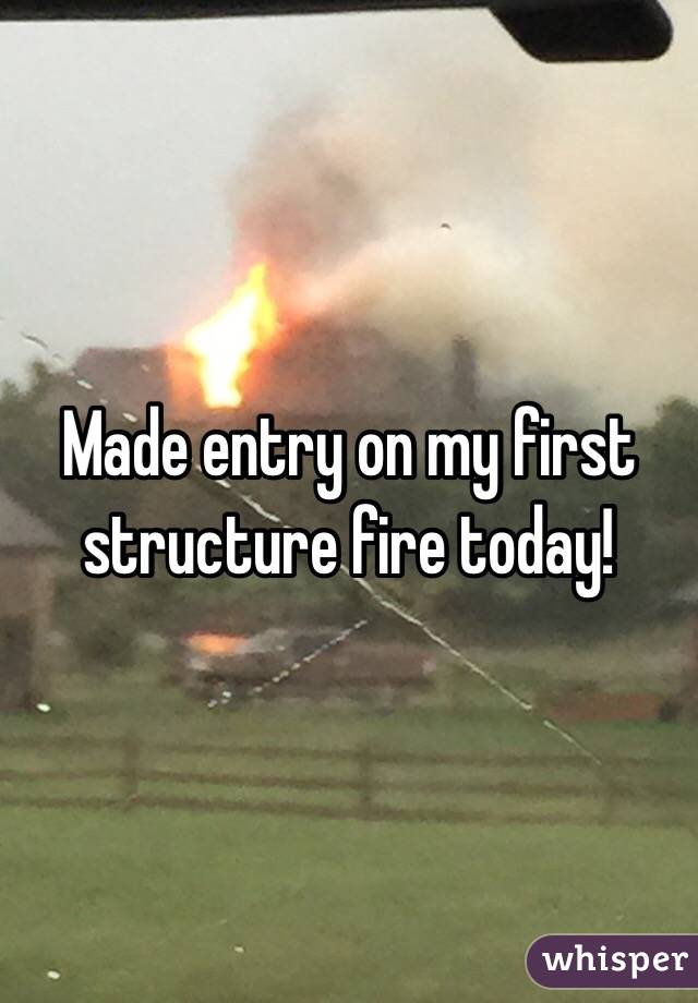 Made entry on my first structure fire today!