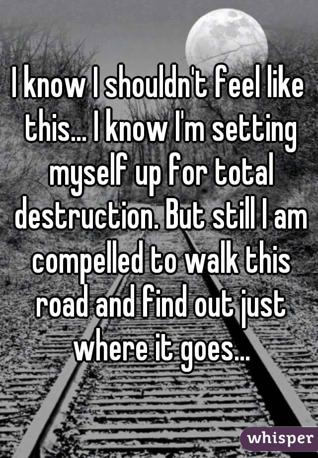 I know I shouldn't feel like this... I know I'm setting myself up for total destruction. But still I am compelled to walk this road and find out just where it goes...