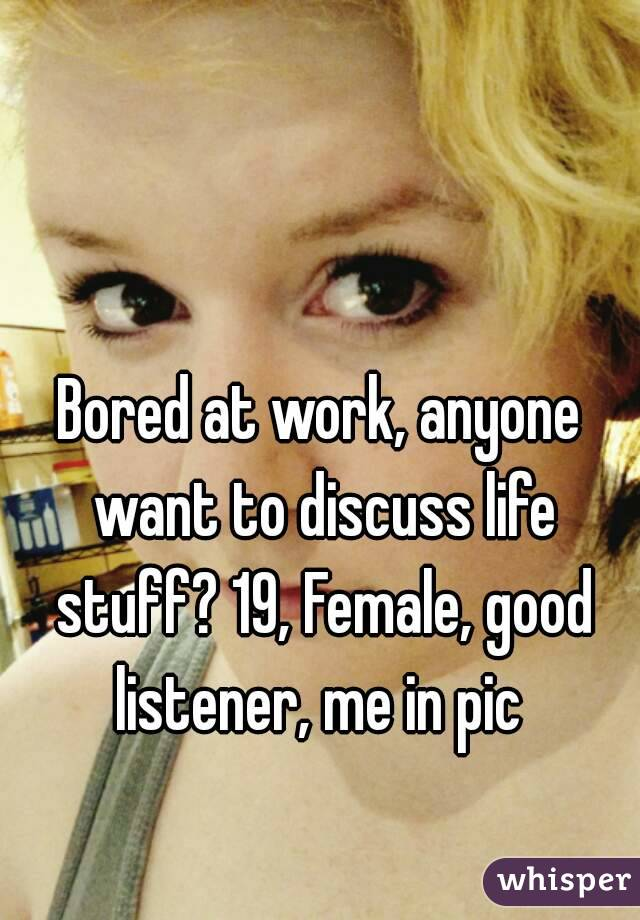 Bored at work, anyone want to discuss life stuff? 19, Female, good listener, me in pic