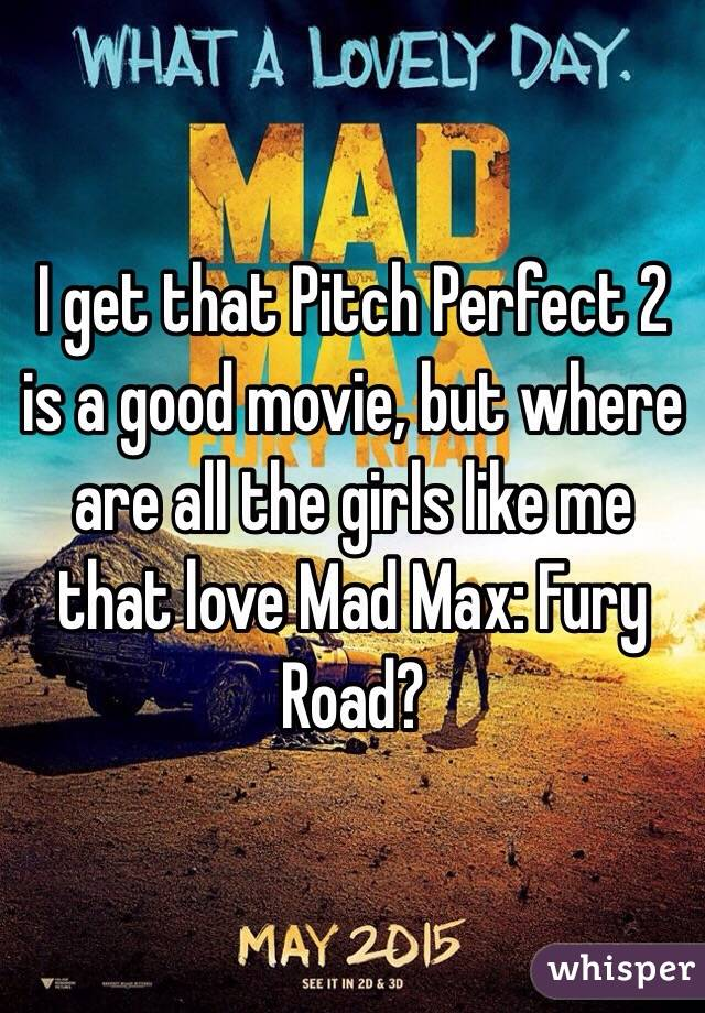 I get that Pitch Perfect 2 is a good movie, but where are all the girls like me that love Mad Max: Fury Road?