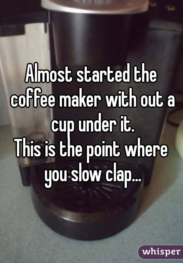 Almost started the coffee maker with out a cup under it. This is the point where you slow clap...